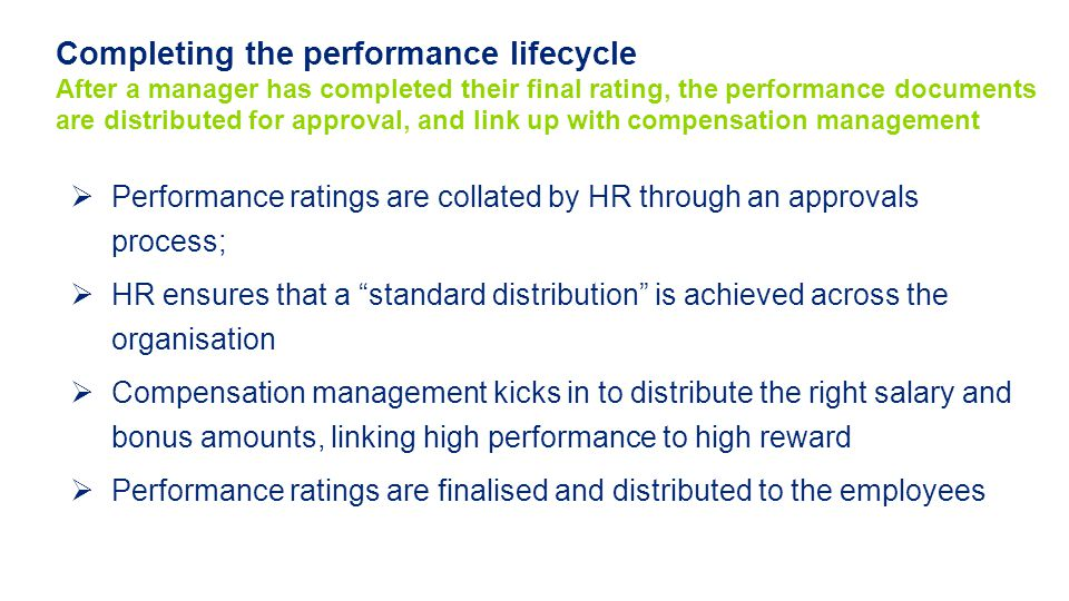 Completing the performance lifecycle After a manager has completed their final rating, the performance documents are distributed for approval, and link up with compensation management