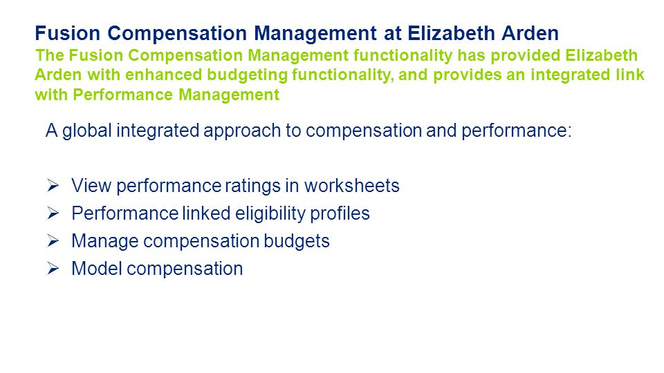 Fusion Compensation Management at Elizabeth Arden The Fusion Compensation Management functionality has provided Elizabeth Arden with enhanced budgeting functionality, and provides an integrated link with Performance Management