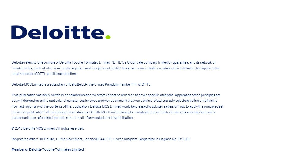 Deloitte refers to one or more of Deloitte Touche Tohmatsu Limited ( DTTL ), a UK private company limited by guarantee, and its network of member firms, each of which is a legally separate and independent entity. Please see www.deloitte.co.uk/about for a detailed description of the legal structure of DTTL and its member firms.