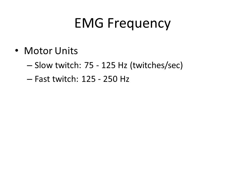 EMG Frequency Motor Units Slow twitch: 75 - 125 Hz (twitches/sec)