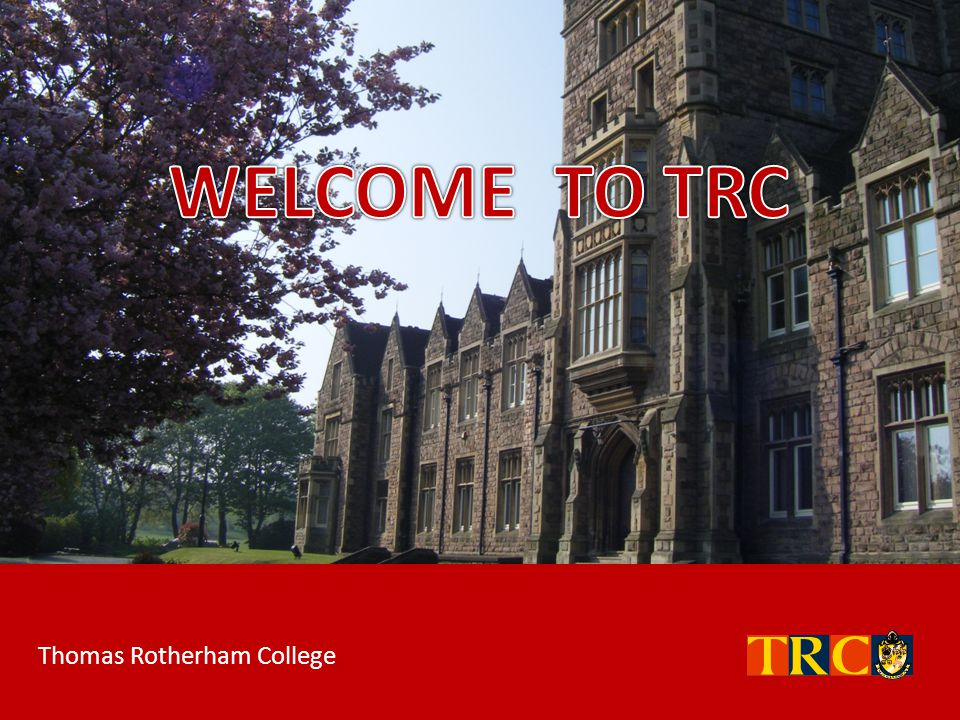 WELCOME TO TRC Thomas Rotherham College
