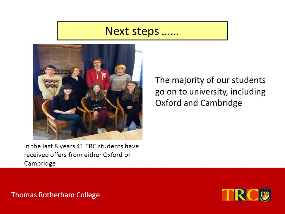 Next steps …… The majority of our students go on to university, including Oxford and Cambridge.