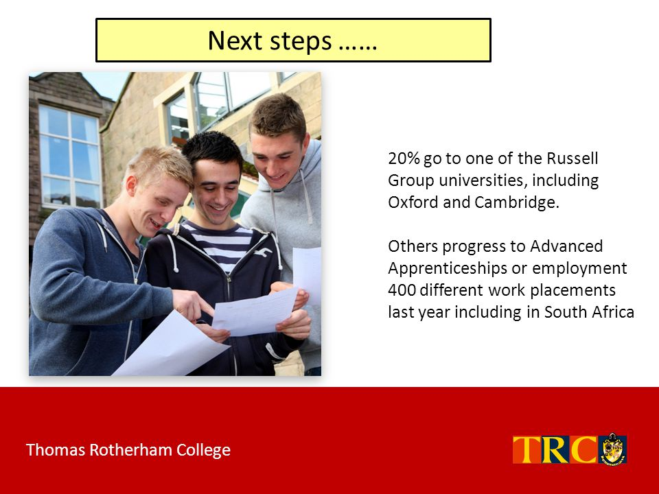 Next steps …… 20% go to one of the Russell Group universities, including Oxford and Cambridge.