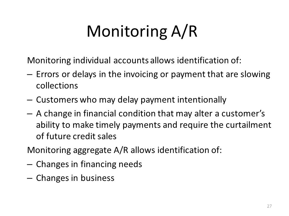 Monitoring A/R Monitoring individual accounts allows identification of: Errors or delays in the invoicing or payment that are slowing collections.