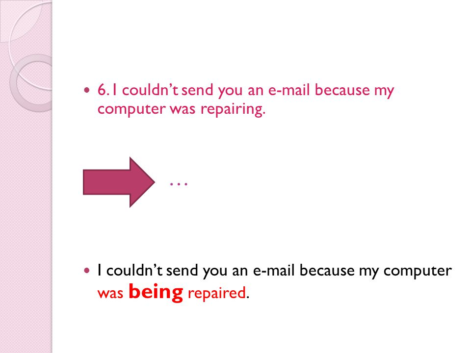 … 6. I couldn't send you an e-mail because my computer was repairing.