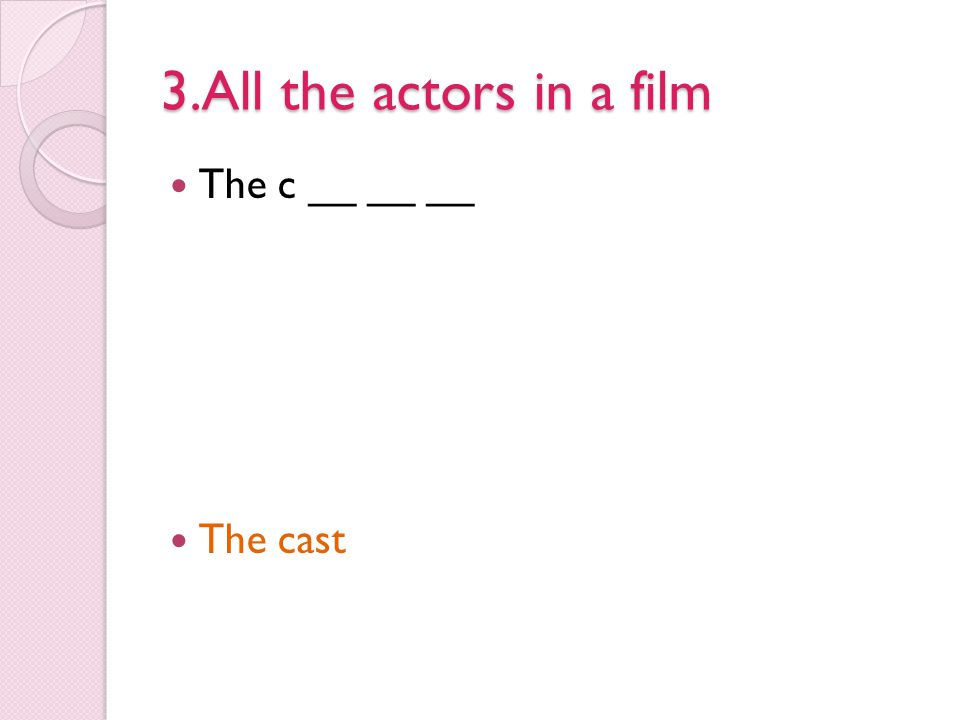 3.All the actors in a film The c __ __ __ The cast