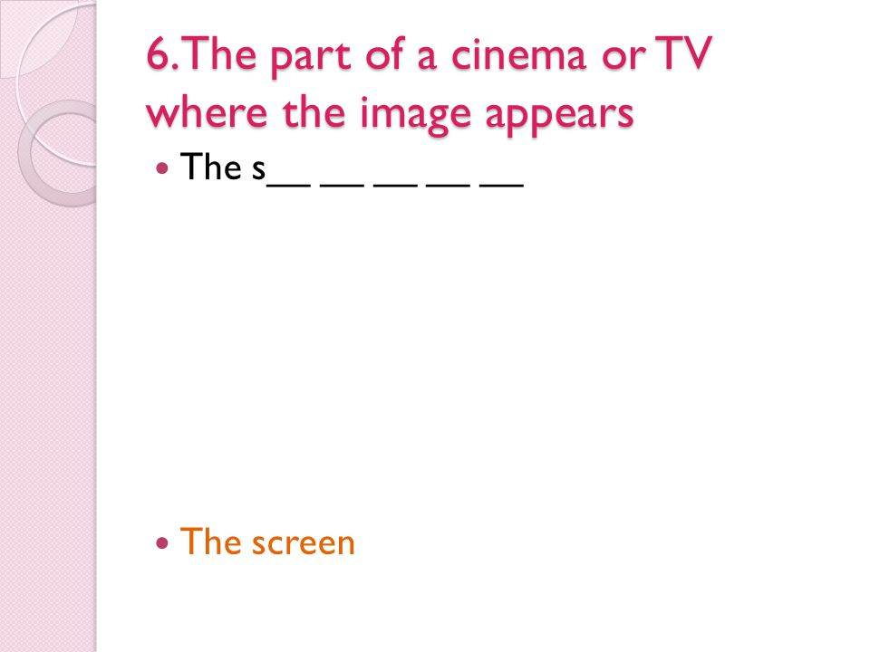 6.The part of a cinema or TV where the image appears