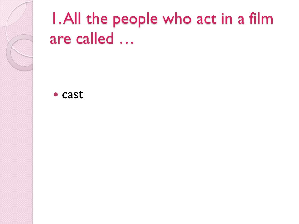 1. All the people who act in a film are called …