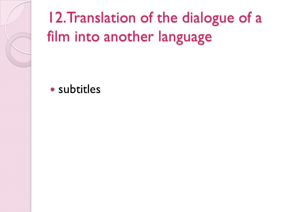 12.Translation of the dialogue of a film into another language