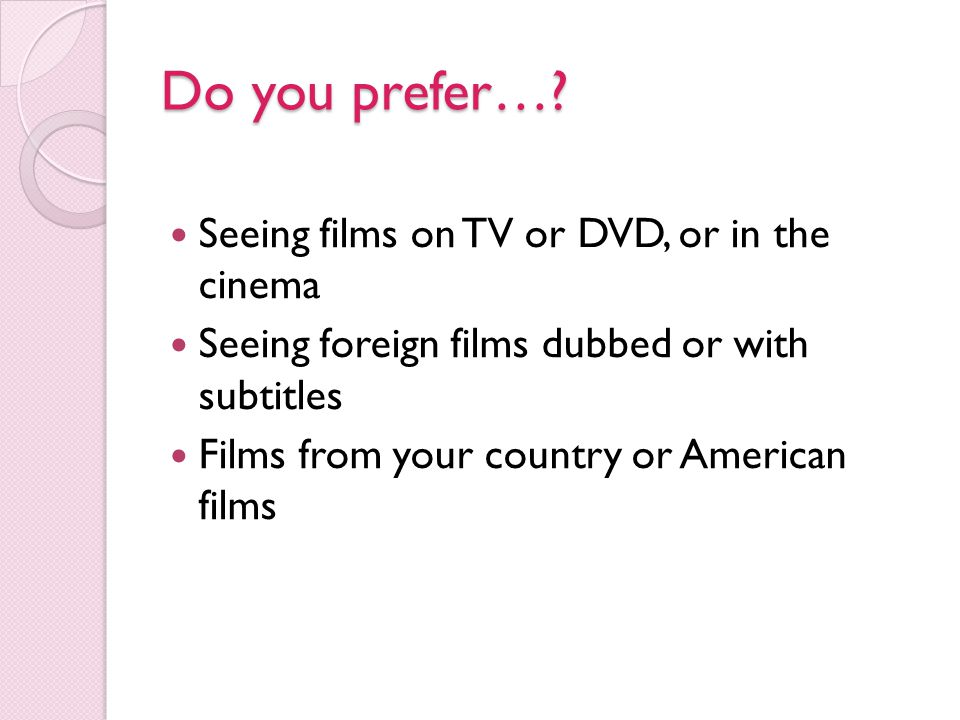Do you prefer… Seeing films on TV or DVD, or in the cinema