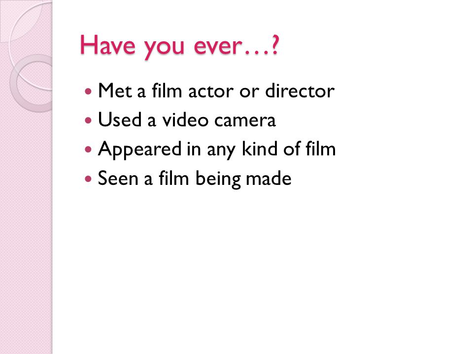 Have you ever… Met a film actor or director Used a video camera