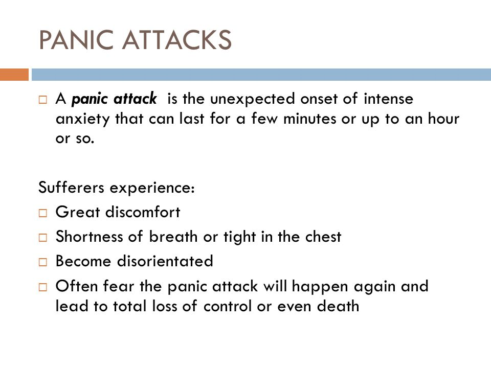 PANIC ATTACKS A panic attack is the unexpected onset of intense anxiety that can last for a few minutes or up to an hour or so.