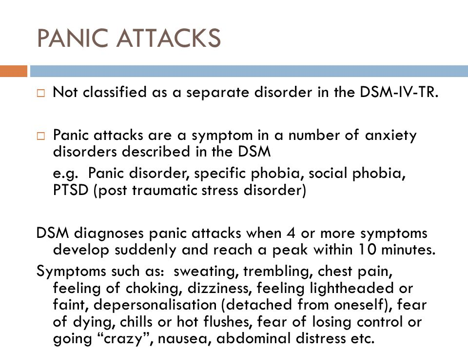 PANIC ATTACKS Not classified as a separate disorder in the DSM-IV-TR.