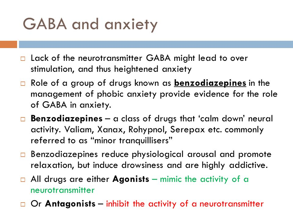 GABA and anxiety Lack of the neurotransmitter GABA might lead to over stimulation, and thus heightened anxiety.