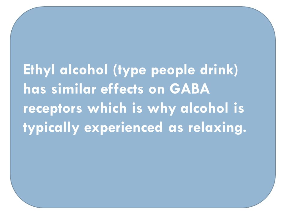Ethyl alcohol (type people drink) has similar effects on GABA receptors which is why alcohol is typically experienced as relaxing.