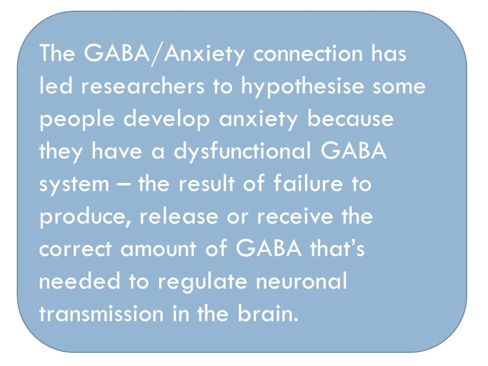 The GABA/Anxiety connection has led researchers to hypothesise some people develop anxiety because they have a dysfunctional GABA system – the result of failure to produce, release or receive the correct amount of GABA that's needed to regulate neuronal transmission in the brain.