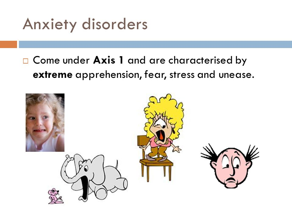Anxiety disorders Come under Axis 1 and are characterised by extreme apprehension, fear, stress and unease.