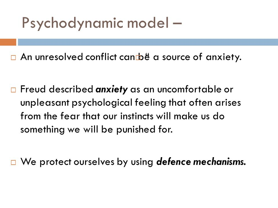 Psychodynamic model – An unresolved conflict can be a source of anxiety.