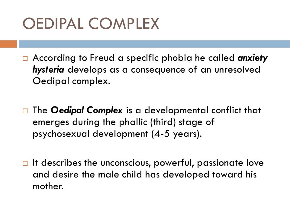 OEDIPAL COMPLEX According to Freud a specific phobia he called anxiety hysteria develops as a consequence of an unresolved Oedipal complex.