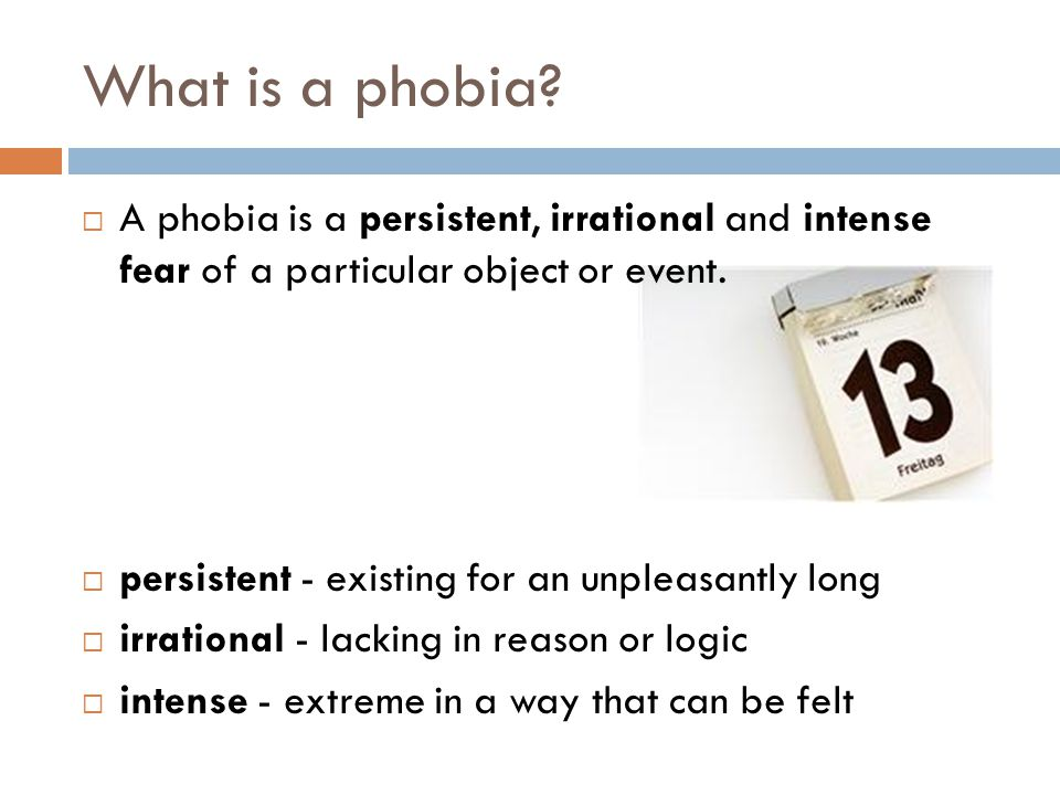 What is a phobia A phobia is a persistent, irrational and intense fear of a particular object or event.