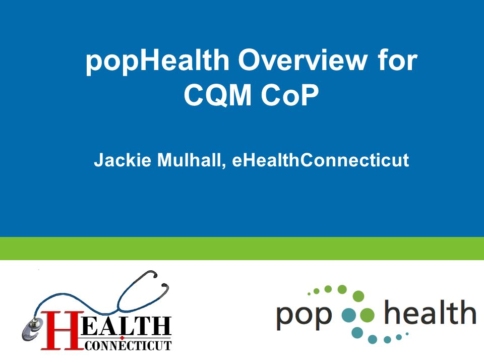popHealth Overview for CQM CoP Jackie Mulhall, eHealthConnecticut