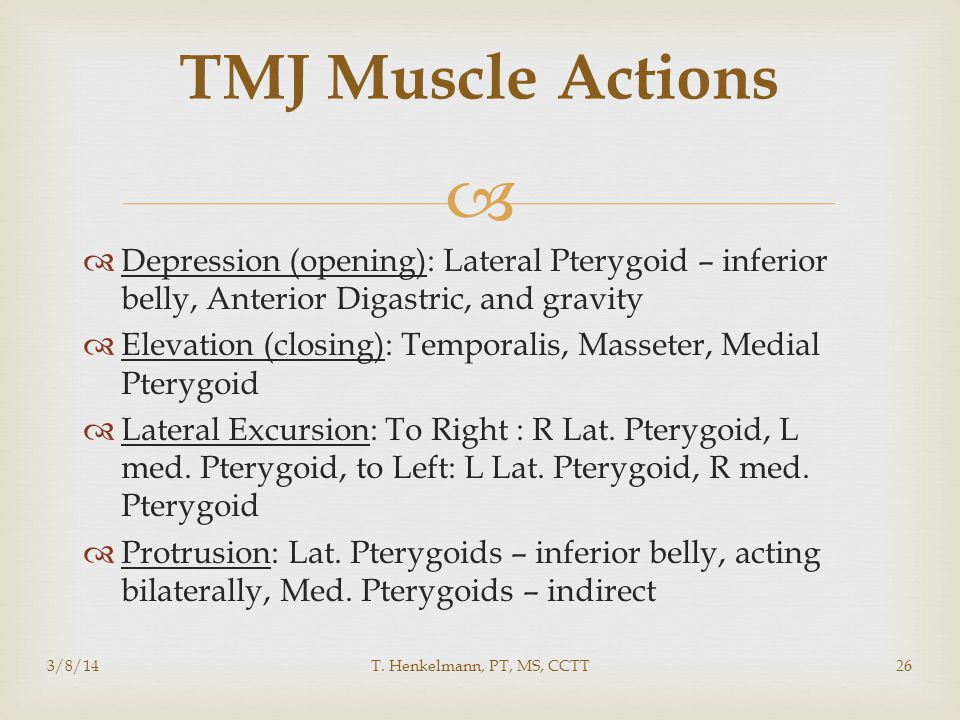 TMJ Muscle Actions Depression (opening): Lateral Pterygoid – inferior belly, Anterior Digastric, and gravity.