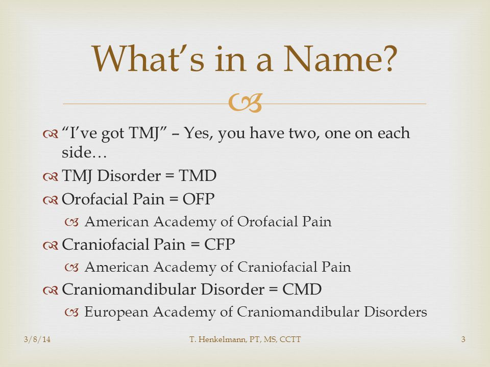 What's in a Name I've got TMJ – Yes, you have two, one on each side… TMJ Disorder = TMD. Orofacial Pain = OFP.