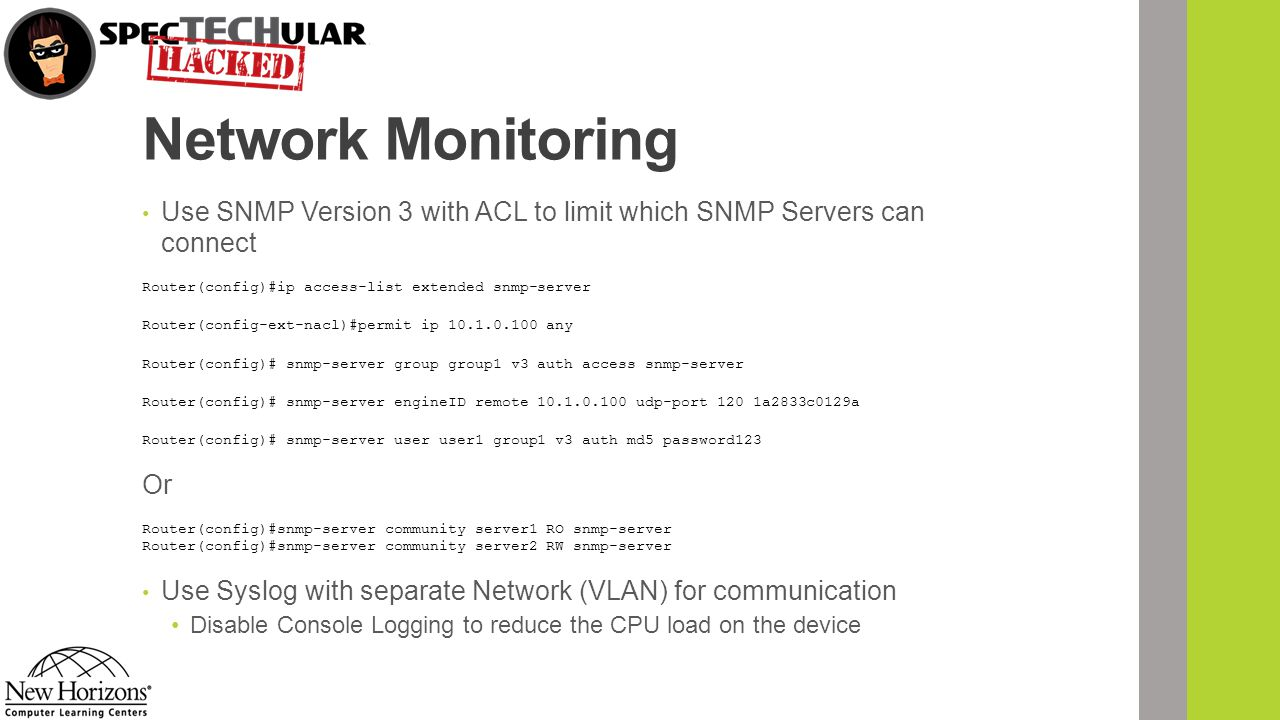 Network Monitoring Use SNMP Version 3 with ACL to limit which SNMP Servers can connect. Router(config)#ip access-list extended snmp-server.