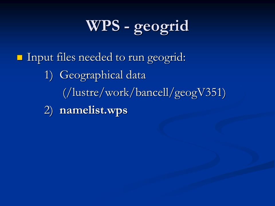 WPS - geogrid Input files needed to run geogrid: 1) Geographical data