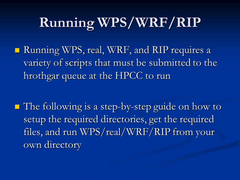 Running WPS/WRF/RIP Running WPS, real, WRF, and RIP requires a variety of scripts that must be submitted to the hrothgar queue at the HPCC to run.