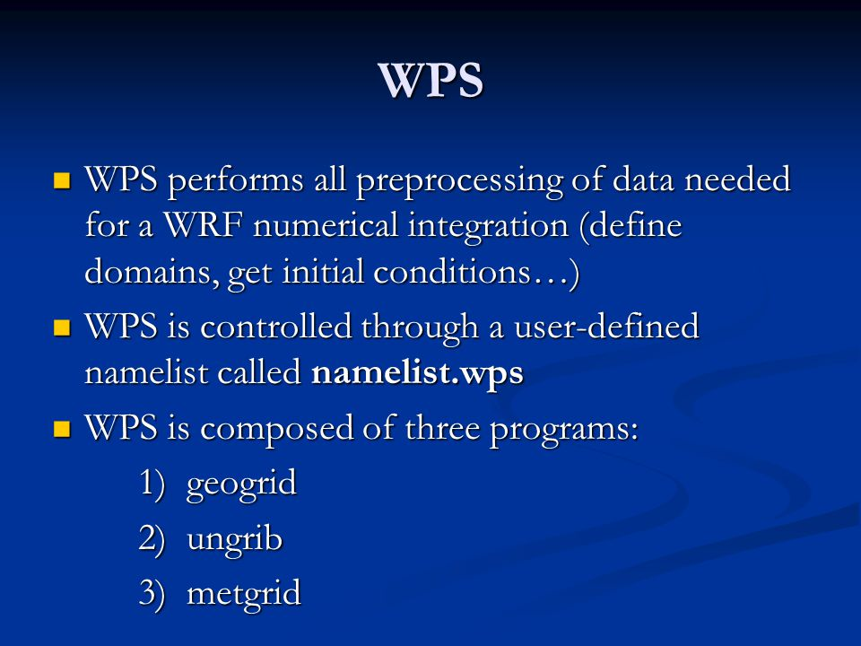 WPS WPS performs all preprocessing of data needed for a WRF numerical integration (define domains, get initial conditions…)