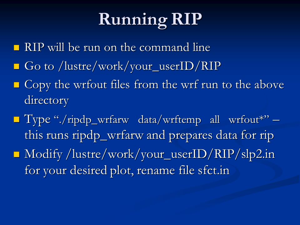 Running RIP RIP will be run on the command line. Go to /lustre/work/your_userID/RIP. Copy the wrfout files from the wrf run to the above directory.