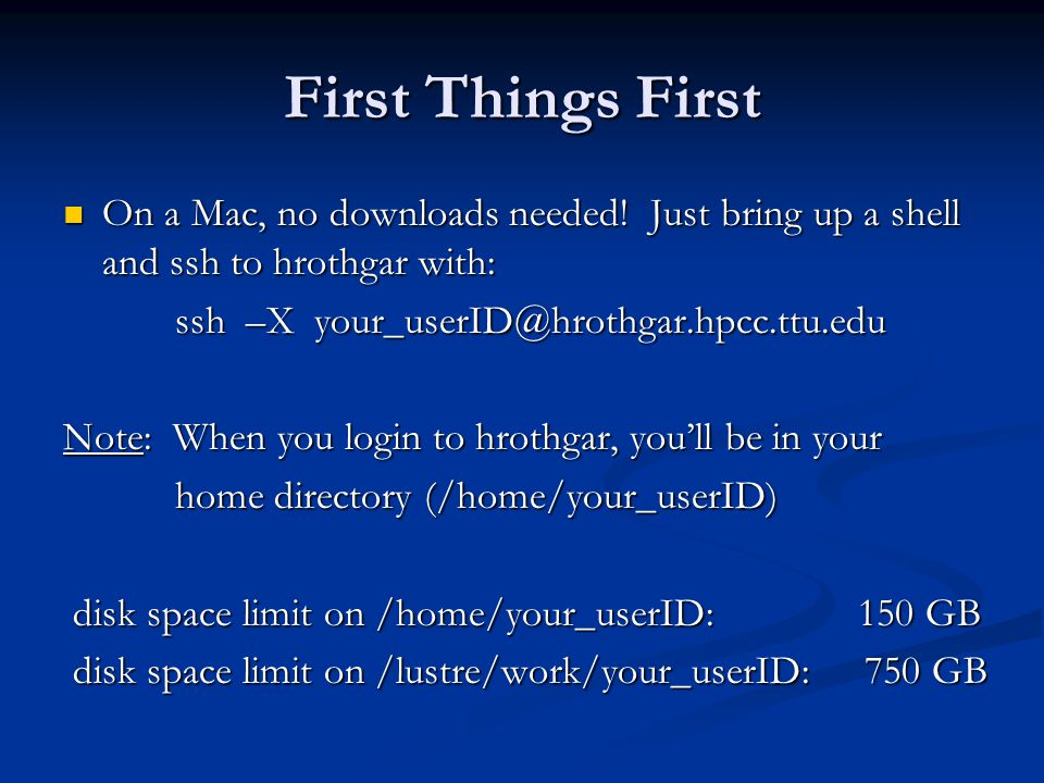 First Things First On a Mac, no downloads needed! Just bring up a shell and ssh to hrothgar with: ssh –X your_userID@hrothgar.hpcc.ttu.edu.