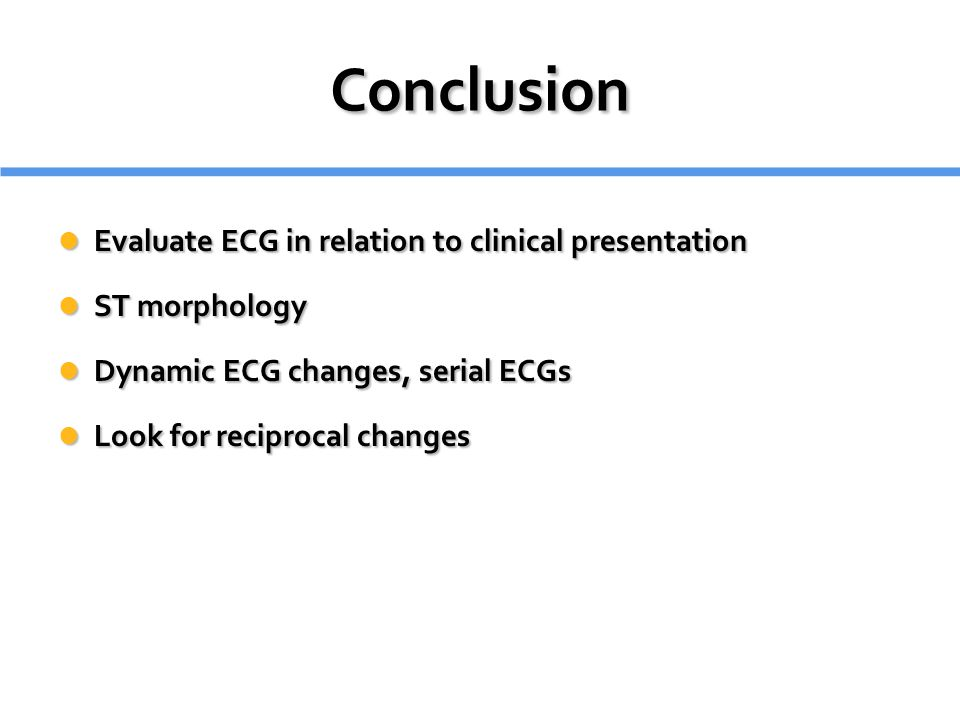 Conclusion Evaluate ECG in relation to clinical presentation