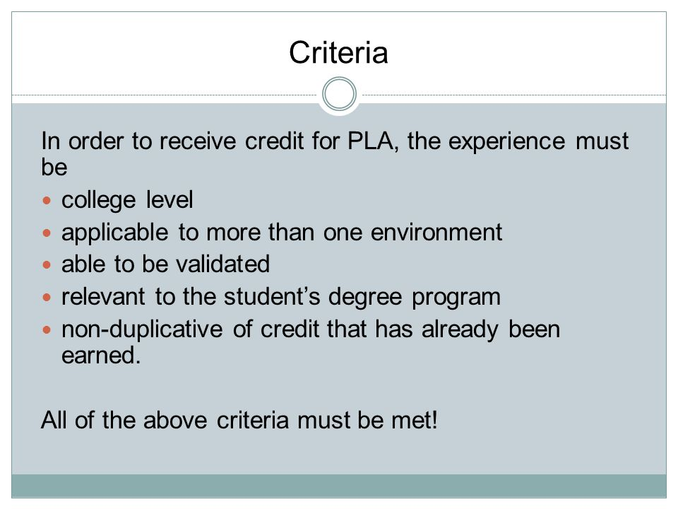 Criteria In order to receive credit for PLA, the experience must be