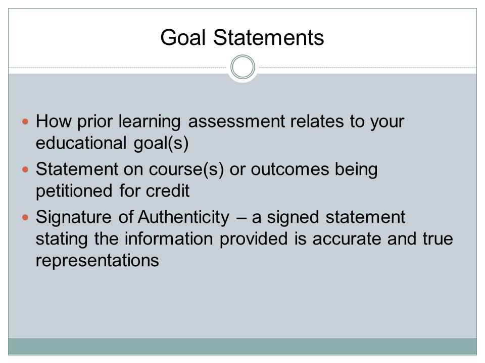 Goal Statements How prior learning assessment relates to your educational goal(s) Statement on course(s) or outcomes being petitioned for credit.