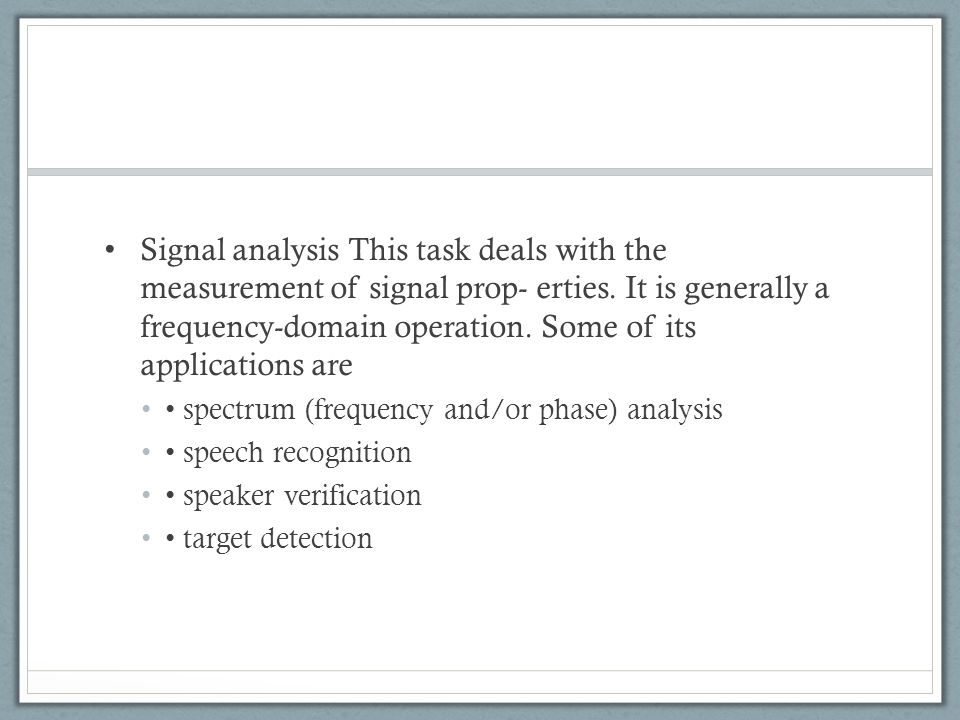 Signal analysis This task deals with the measurement of signal prop- erties. It is generally a frequency-domain operation. Some of its applications are