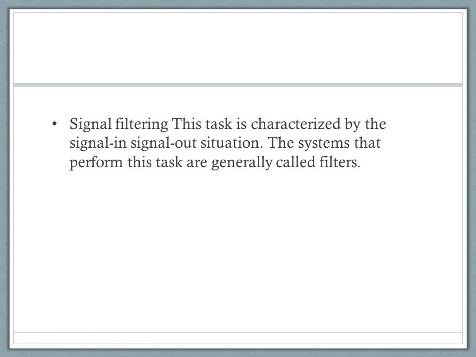 Signal filtering This task is characterized by the signal-in signal-out situation.