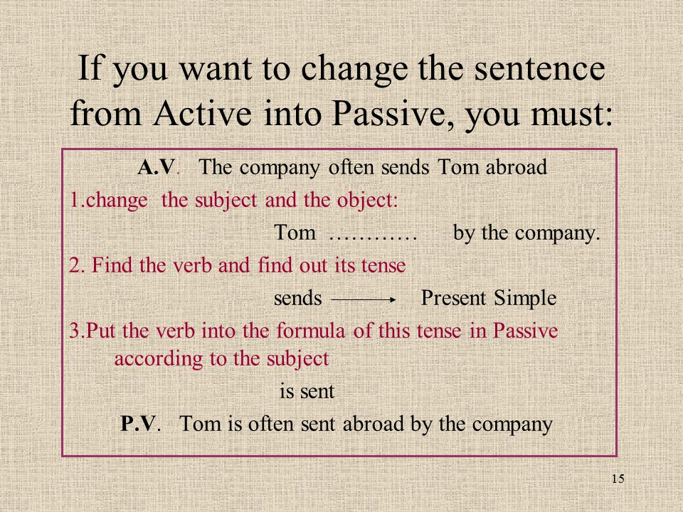 If you want to change the sentence from Active into Passive, you must: