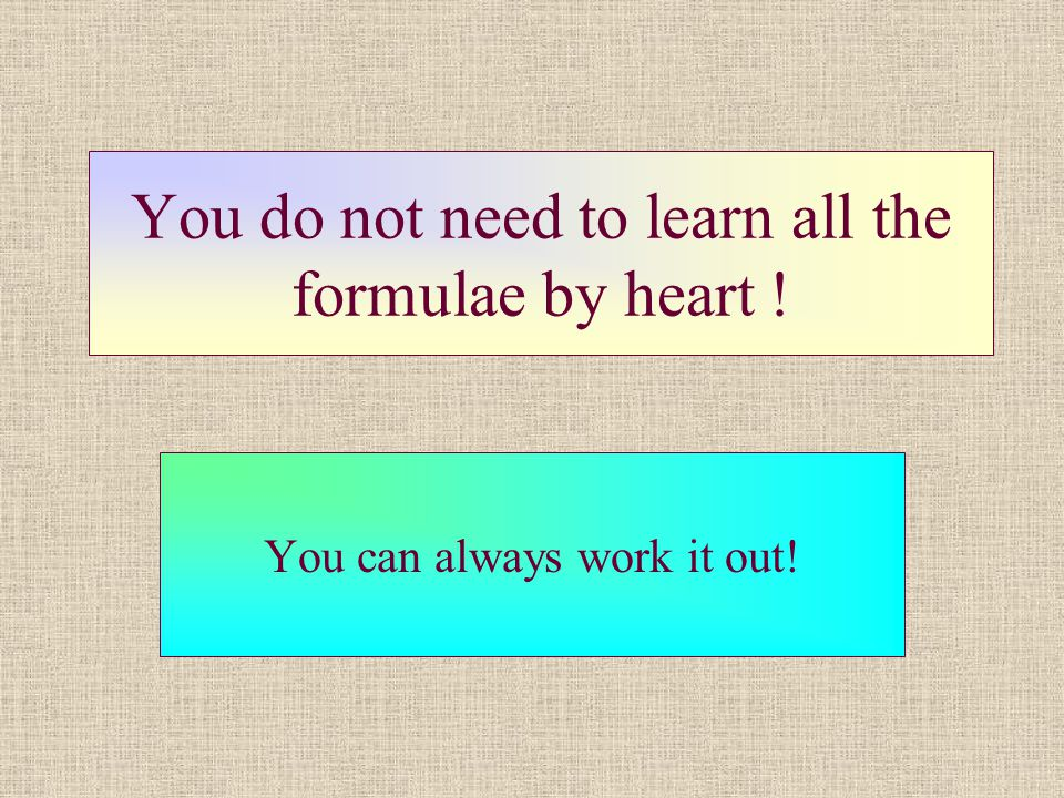 You do not need to learn all the formulae by heart !