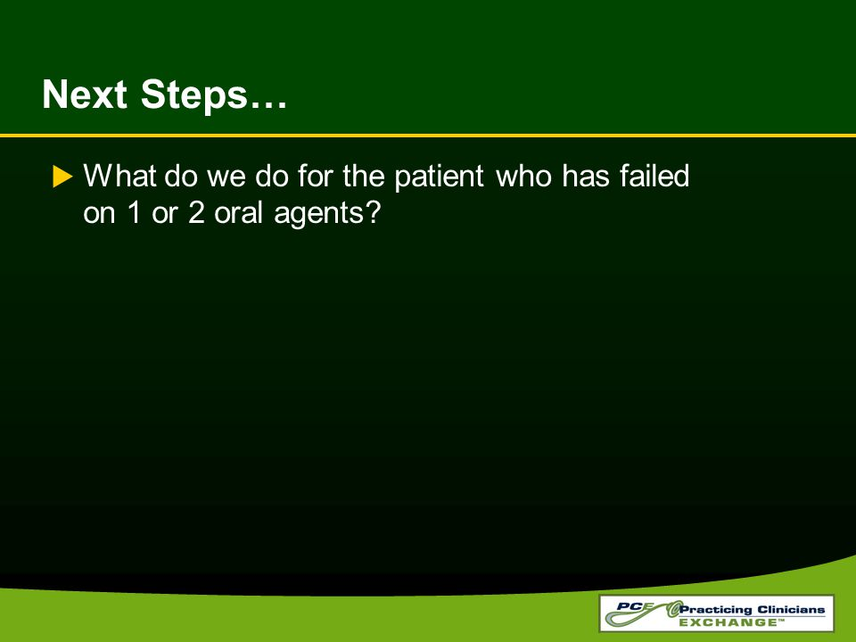 Next Steps… What do we do for the patient who has failed on 1 or 2 oral agents