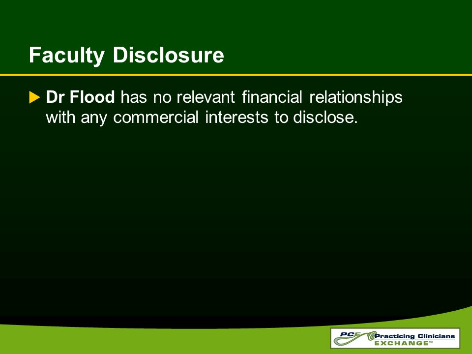 Faculty Disclosure Dr Flood has no relevant financial relationships with any commercial interests to disclose.