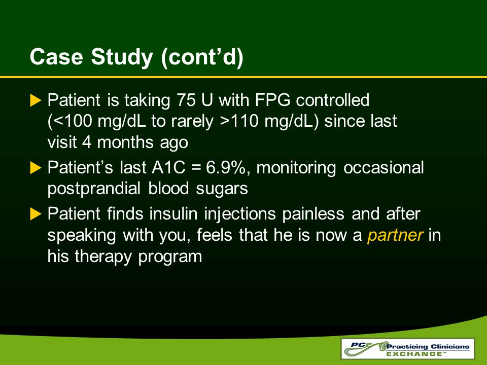 Case Study (cont'd) Patient is taking 75 U with FPG controlled (<100 mg/dL to rarely >110 mg/dL) since last visit 4 months ago.