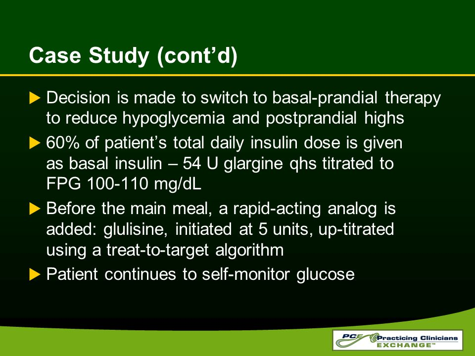 Case Study (cont'd) Decision is made to switch to basal-prandial therapy to reduce hypoglycemia and postprandial highs.