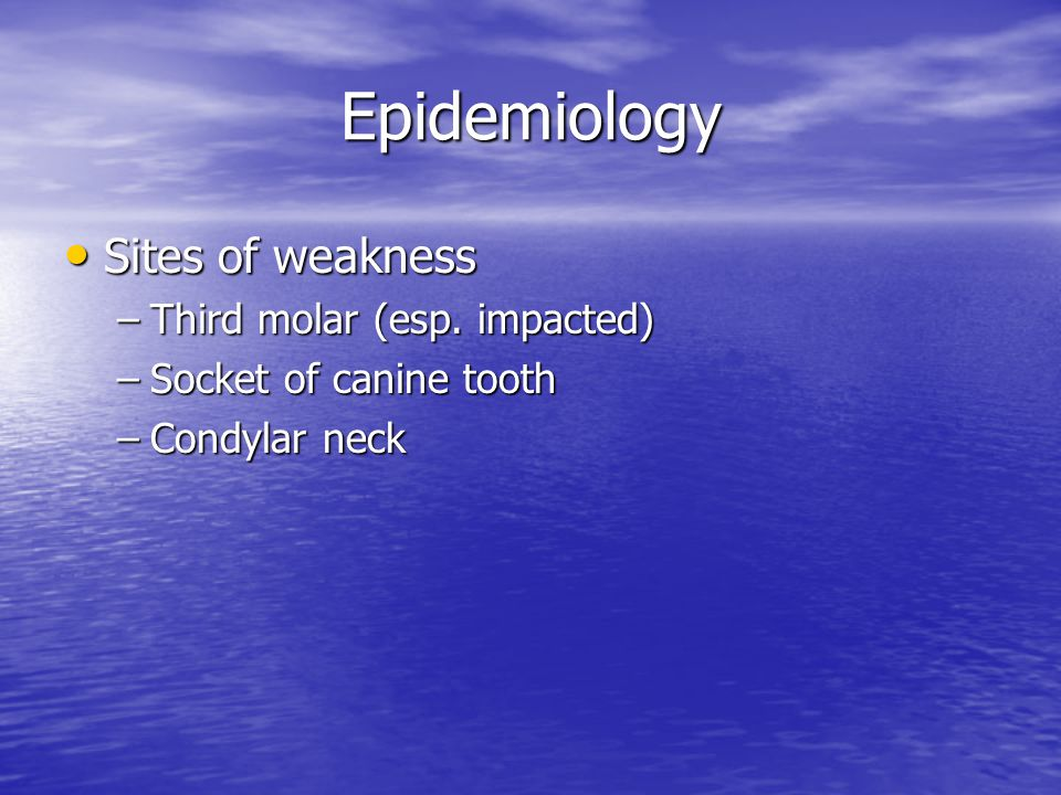 Epidemiology Sites of weakness Third molar (esp. impacted)