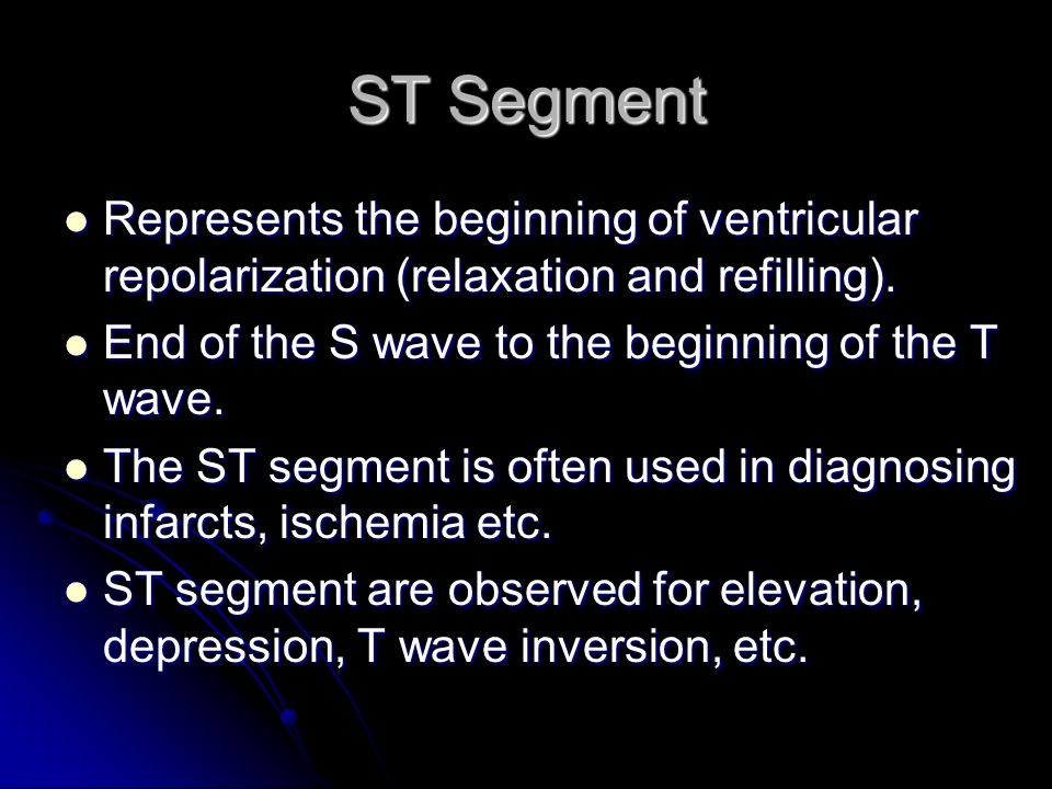 ST Segment Represents the beginning of ventricular repolarization (relaxation and refilling). End of the S wave to the beginning of the T wave.