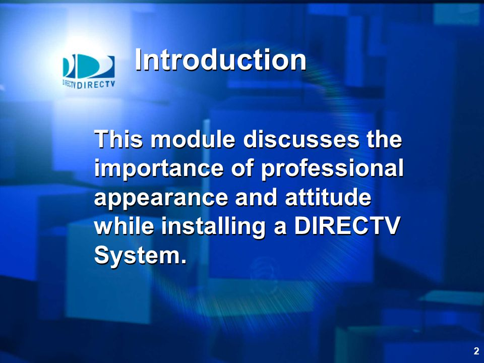 Introduction This module discusses the importance of professional appearance and attitude while installing a DIRECTV System.