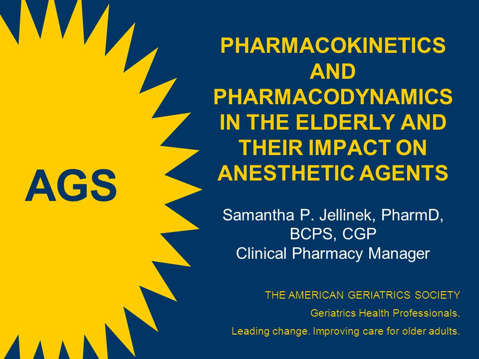 PHARMACOKINETICS AND PHARMACODYNAMICS IN THE ELDERLY AND THEIR IMPACT ON ANESTHETIC AGENTS Samantha P. Jellinek, PharmD, BCPS, CGP Clinical Pharmacy Manager