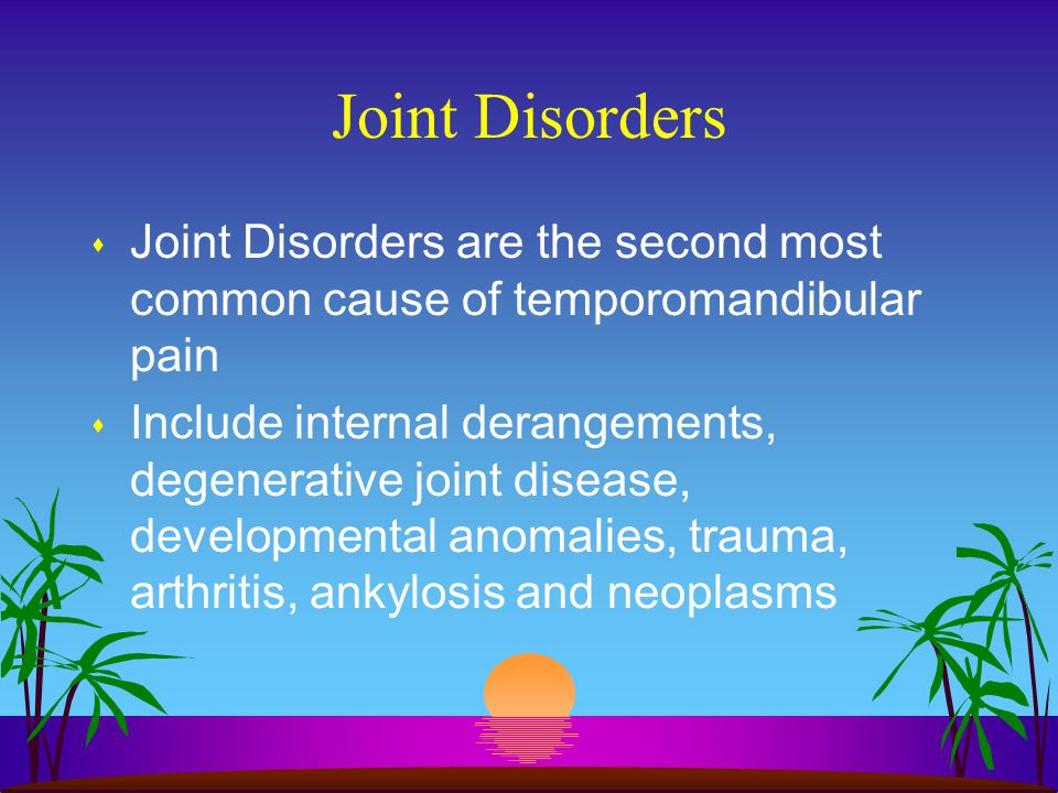 Joint Disorders Joint Disorders are the second most common cause of temporomandibular pain.