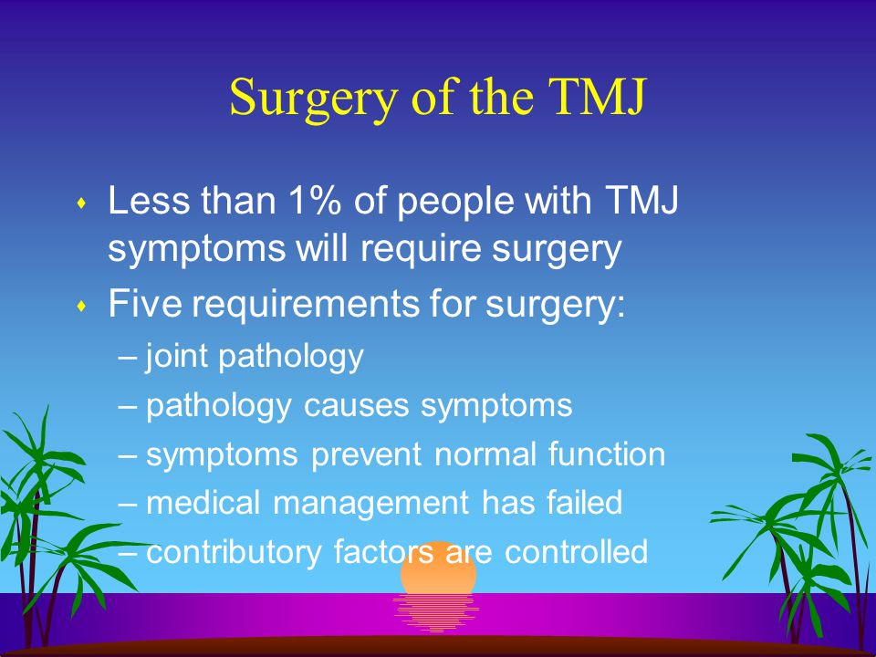 Surgery of the TMJ Less than 1% of people with TMJ symptoms will require surgery. Five requirements for surgery: